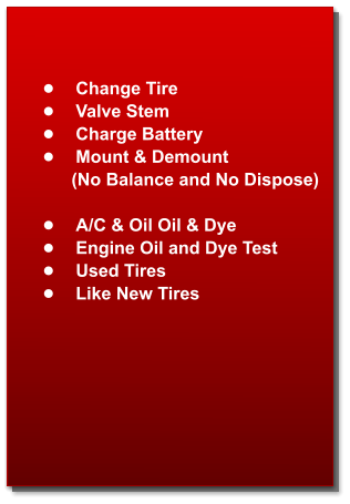•	Change Tire •	Valve Stem •	Charge Battery •	Mount & Demount            (No Balance and No Dispose)  •	A/C & Oil Oil & Dye  •	Engine Oil and Dye Test  •	Used Tires •	Like New Tires