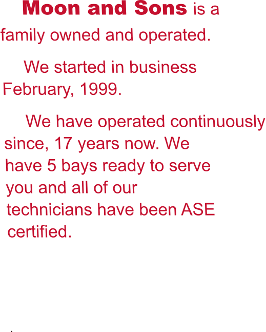 Moon and Sons is a family owned and operated. We started in business  February, 1999. We have operated continuously since, 17 years now. We have 5 bays ready to serve you and all of our technicians have been ASE certified.   .